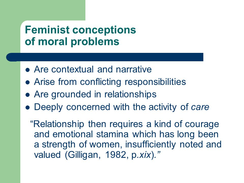 Feminist conceptions of moral problems Are contextual and narrative Arise from conflicting responsibilities Are grounded in relationships Deeply conce