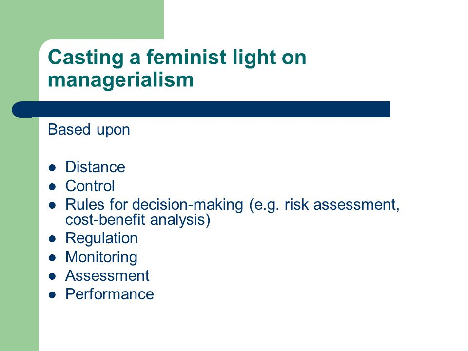 Casting a feminist light on managerialism Based upon Distance Control Rules for decision-making (e.g. risk assessment, cost-benefit analysis) Regulati