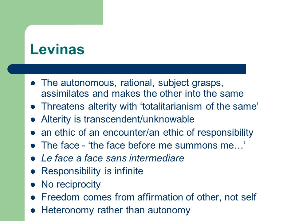 Levinas The autonomous, rational, subject grasps, assimilates and makes the other into the same Threatens alterity with 'totalitarianism of the same'