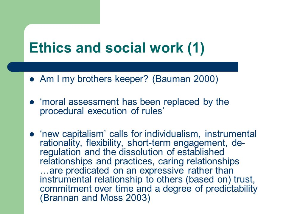 Ethics and social work (1) Am I my brothers keeper? (Bauman 2000) 'moral assessment has been replaced by the procedural execution of rules' 'new capit