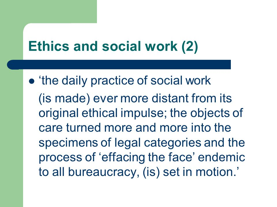 Ethics and social work (2) 'the daily practice of social work (is made) ever more distant from its original ethical impulse; the objects of care turne