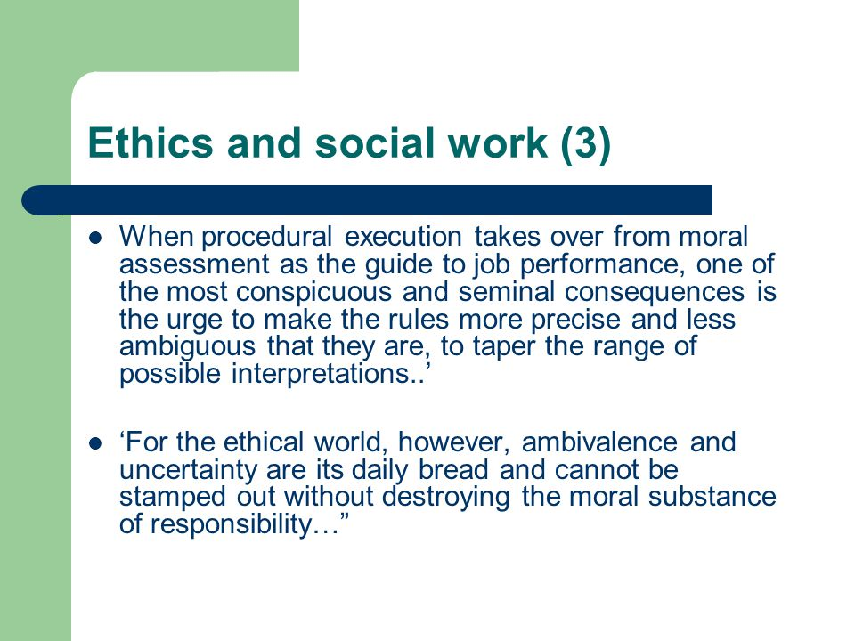 Ethics and social work (3) When procedural execution takes over from moral assessment as the guide to job performance, one of the most conspicuous and