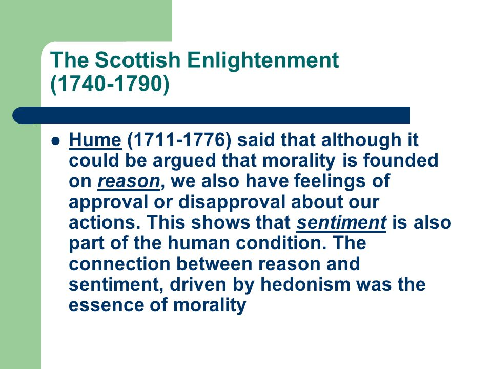 The Scottish Enlightenment (1740-1790) Hume (1711-1776) said that although it could be argued that morality is founded on reason, we also have feeling