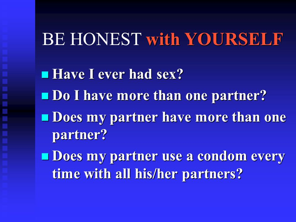 with YOURSELF BE HONEST with YOURSELF Have I ever had sex? Have I ever had sex? Do I have more than one partner? Do I have more than one partner? Does