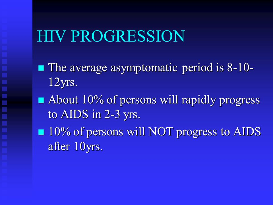 HIV PROGRESSION The average asymptomatic period is 8-10- 12yrs. The average asymptomatic period is 8-10- 12yrs. About 10% of persons will rapidly prog