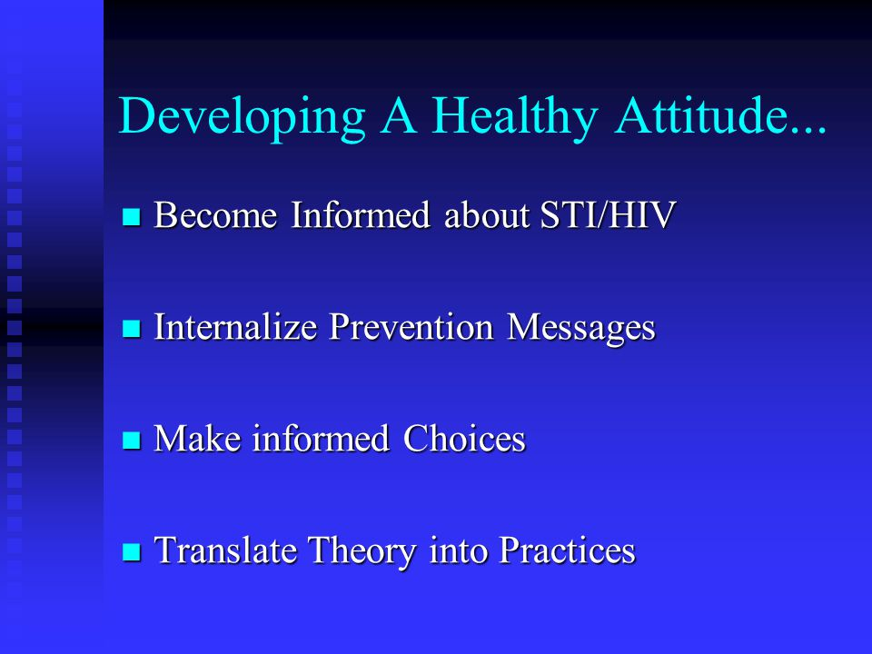 Developing A Healthy Attitude... Become Informed about STI/HIV Become Informed about STI/HIV Internalize Prevention Messages Internalize Prevention Me