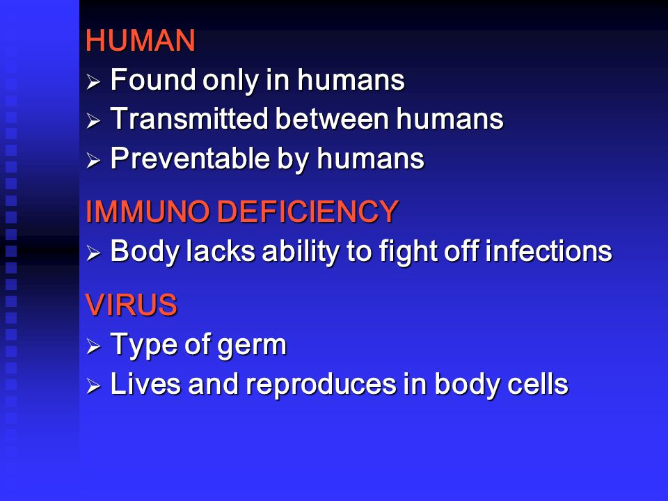 HUMAN  Found only in humans  Transmitted between humans  Preventable by humans IMMUNO DEFICIENCY  Body lacks ability to fight off infections VIRUS