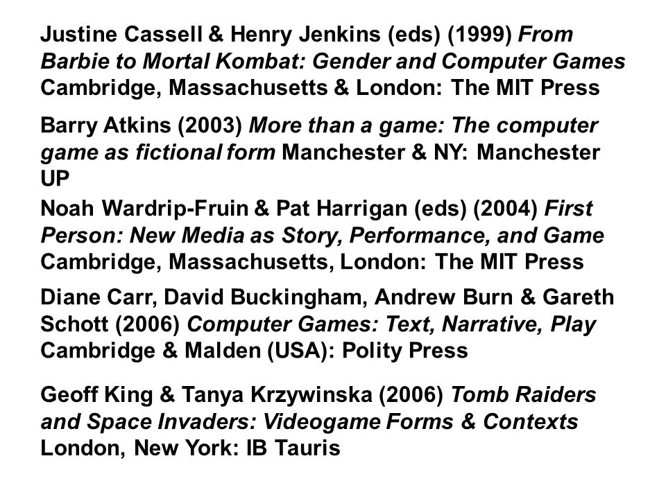 Noah Wardrip-Fruin & Pat Harrigan (eds) (2004) First Person: New Media as Story, Performance, and Game Cambridge, Massachusetts, London: The MIT Press Barry Atkins (2003) More than a game: The computer game as fictional form Manchester & NY: Manchester UP Justine Cassell & Henry Jenkins (eds) (1999) From Barbie to Mortal Kombat: Gender and Computer Games Cambridge, Massachusetts & London: The MIT Press Geoff King & Tanya Krzywinska (2006) Tomb Raiders and Space Invaders: Videogame Forms & Contexts London, New York: IB Tauris Diane Carr, David Buckingham, Andrew Burn & Gareth Schott (2006) Computer Games: Text, Narrative, Play Cambridge & Malden (USA): Polity Press