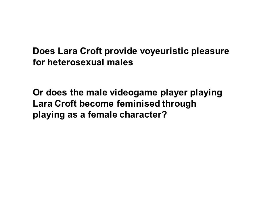 Or does the male videogame player playing Lara Croft become feminised through playing as a female character.