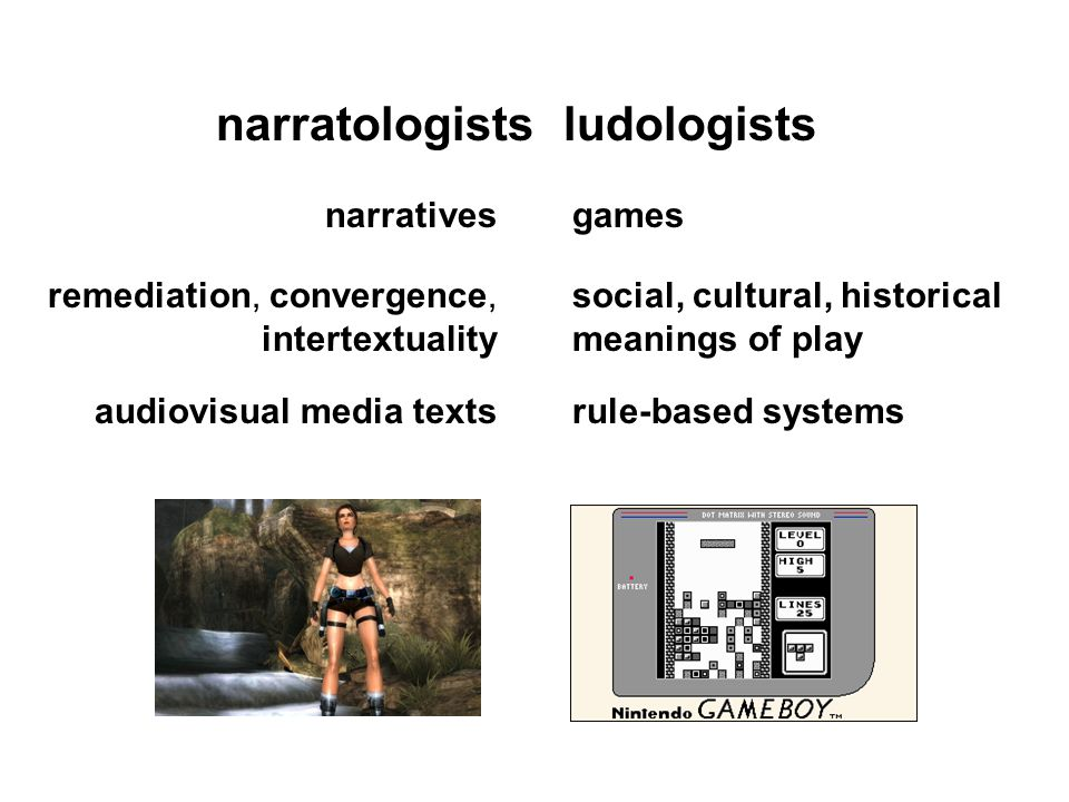 ludologistsnarratologists audiovisual media texts remediation, convergence, intertextuality narratives rule-based systems social, cultural, historical meanings of play games