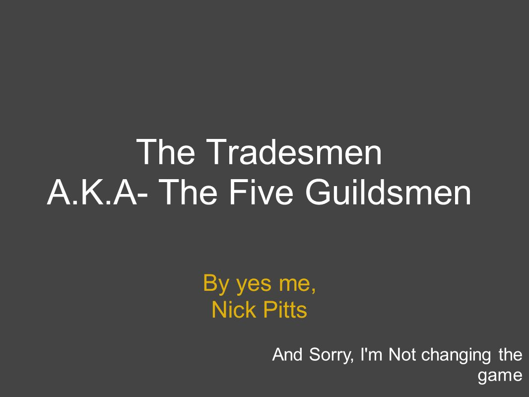 The Tradesmen A.K.A- The Five Guildsmen By yes me, Nick Pitts And Sorry, I'm Not changing the game