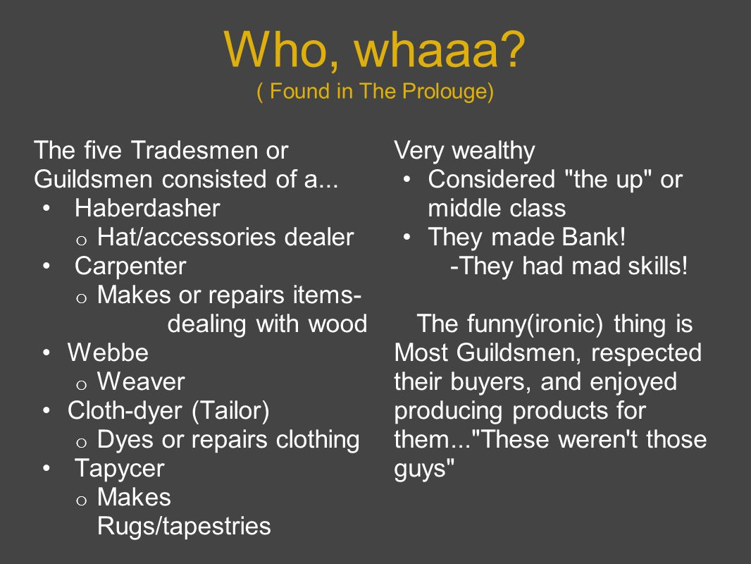 Who, whaaa? ( Found in The Prolouge) The five Tradesmen or Guildsmen consisted of a... Haberdasher o Hat/accessories dealer Carpenter o Makes or repai