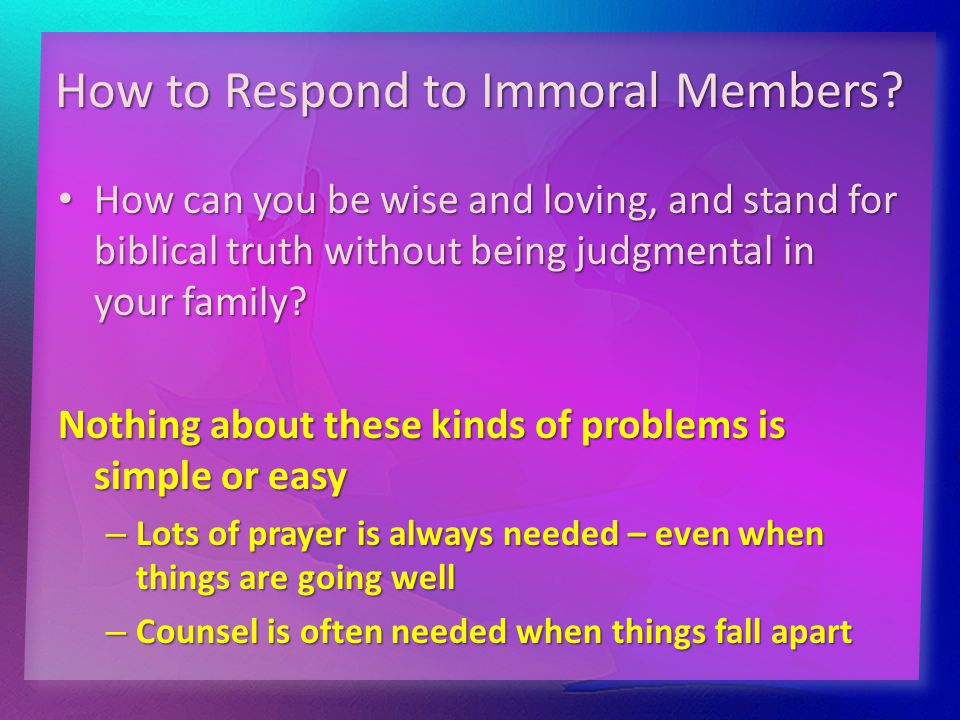 How to Respond to Immoral Members? How can you be wise and loving, and stand for biblical truth without being judgmental in your family? How can you b