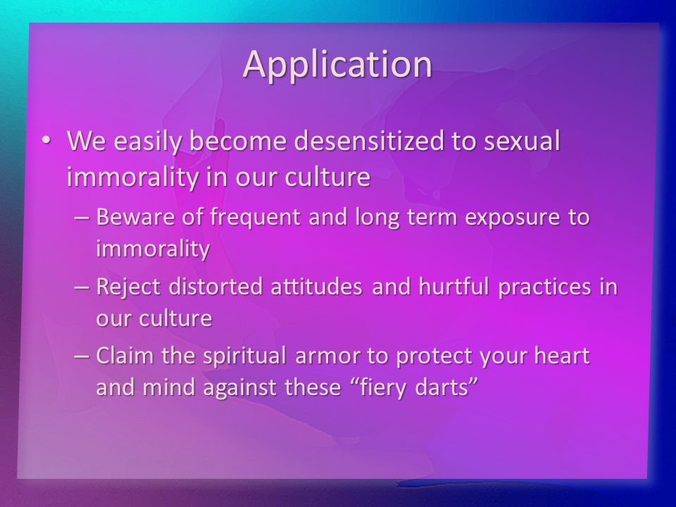 Application We easily become desensitized to sexual immorality in our culture We easily become desensitized to sexual immorality in our culture – Beware of frequent and long term exposure to immorality – Reject distorted attitudes and hurtful practices in our culture – Claim the spiritual armor to protect your heart and mind against these fiery darts