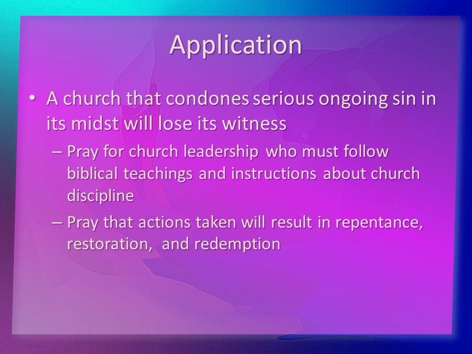 Application A church that condones serious ongoing sin in its midst will lose its witness A church that condones serious ongoing sin in its midst will lose its witness – Pray for church leadership who must follow biblical teachings and instructions about church discipline – Pray that actions taken will result in repentance, restoration, and redemption