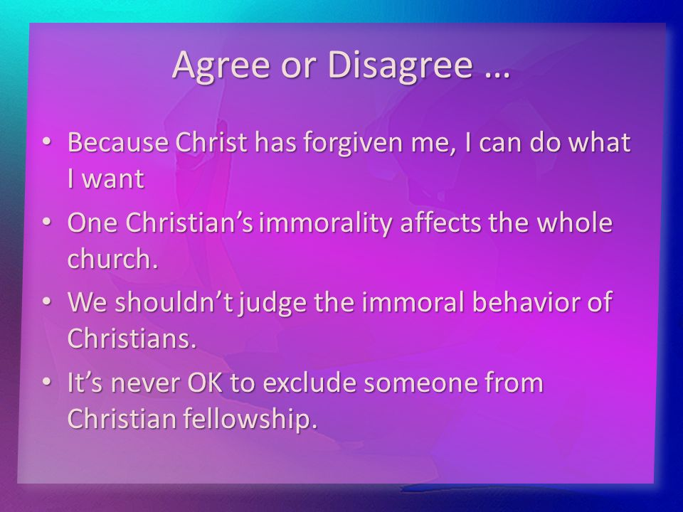 Agree or Disagree … Because Christ has forgiven me, I can do what I want Because Christ has forgiven me, I can do what I want One Christian's immorality affects the whole church.