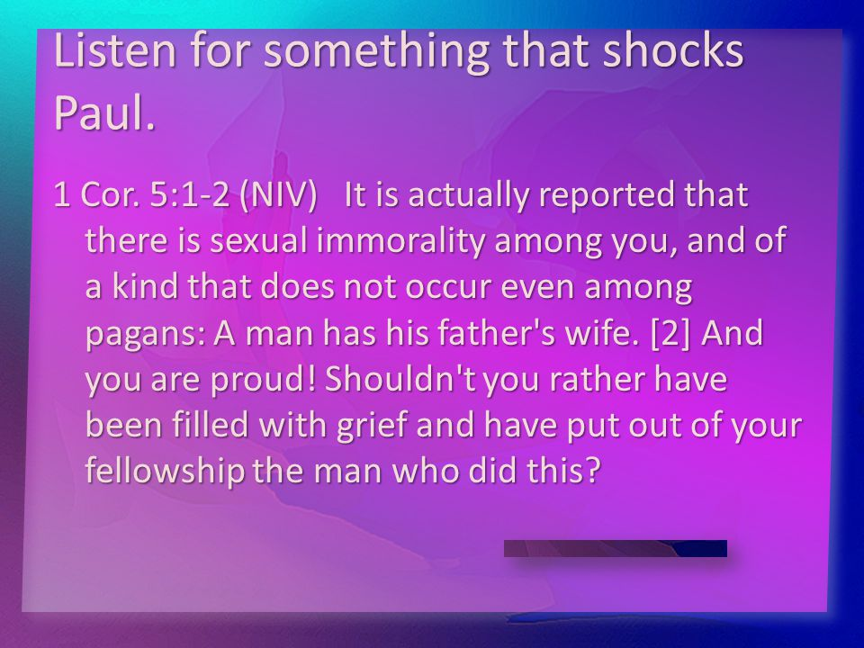 Listen for something that shocks Paul. 1 Cor. 5:1-2 (NIV) It is actually reported that there is sexual immorality among you, and of a kind that does n