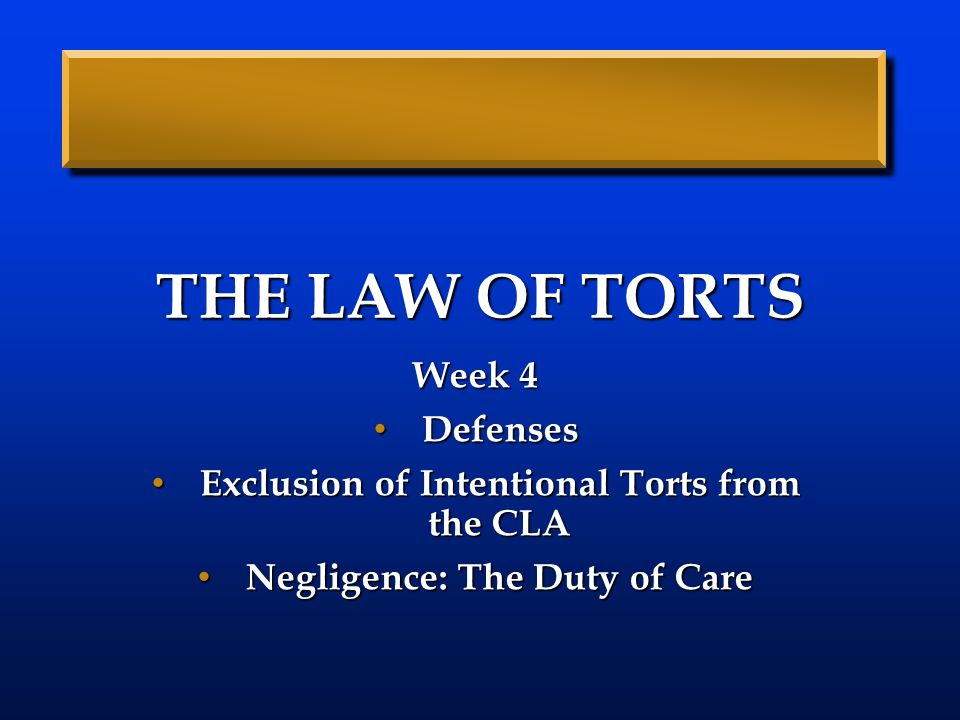 THE LAW OF TORTS Week 4 Defenses Defenses Exclusion of Intentional Torts from the CLA Exclusion of Intentional Torts from the CLA Negligence: The Duty of Care Negligence: The Duty of Care