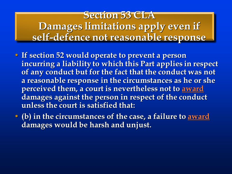 Section 53 CLA Damages limitations apply even if self-defence not reasonable response If section 52 would operate to prevent a person incurring a liability to which this Part applies in respect of any conduct but for the fact that the conduct was not a reasonable response in the circumstances as he or she perceived them, a court is nevertheless not to award damages against the person in respect of the conduct unless the court is satisfied that: If section 52 would operate to prevent a person incurring a liability to which this Part applies in respect of any conduct but for the fact that the conduct was not a reasonable response in the circumstances as he or she perceived them, a court is nevertheless not to award damages against the person in respect of the conduct unless the court is satisfied that:award (b) in the circumstances of the case, a failure to award damages would be harsh and unjust.