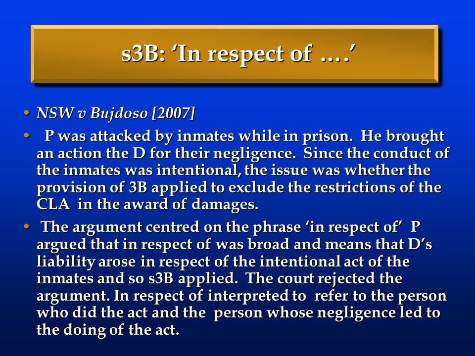 s3B: 'In respect of ….' NSW v Bujdoso [2007] NSW v Bujdoso [2007] P was attacked by inmates while in prison.
