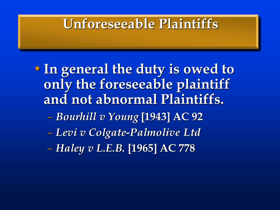 Unforeseeable Plaintiffs In general the duty is owed to only the foreseeable plaintiff and not abnormal Plaintiffs.