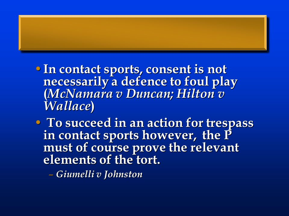In contact sports, consent is not necessarily a defence to foul play ( McNamara v Duncan; Hilton v Wallace ) In contact sports, consent is not necessarily a defence to foul play ( McNamara v Duncan; Hilton v Wallace ) To succeed in an action for trespass in contact sports however, the P must of course prove the relevant elements of the tort.