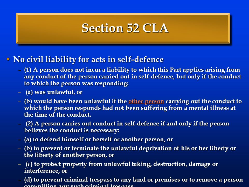Section 52 CLA No civil liability for acts in self-defence No civil liability for acts in self-defence – (1) A person does not incur a liability to which this Part applies arising from any conduct of the person carried out in self-defence, but only if the conduct to which the person was responding: – (a) was unlawful, or – (b) would have been unlawful if the other person carrying out the conduct to which the person responds had not been suffering from a mental illness at the time of the conduct.