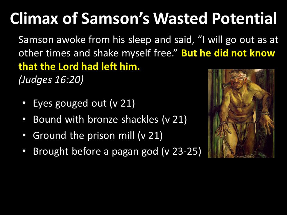 Climax of Samson's Wasted Potential Samson awoke from his sleep and said, I will go out as at other times and shake myself free. But he did not know that the Lord had left him.