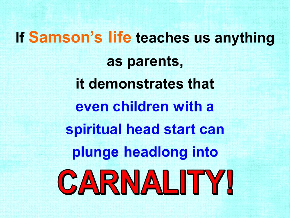If Samson's life teaches us anything as parents, it demonstrates that even children with a spiritual head start can plunge headlong into