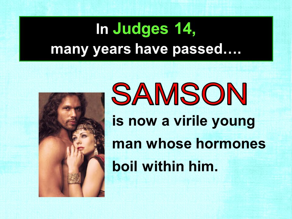 In Judges 14, many years have passed…. is now a virile young man whose hormones boil within him.