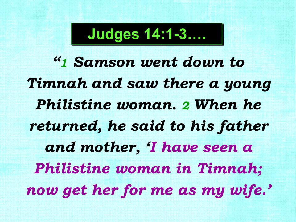 """ 1 Samson went down to Timnah and saw there a young Philistine woman. 2 When he returned, he said to his father and mother, 'I have seen a Philistine"