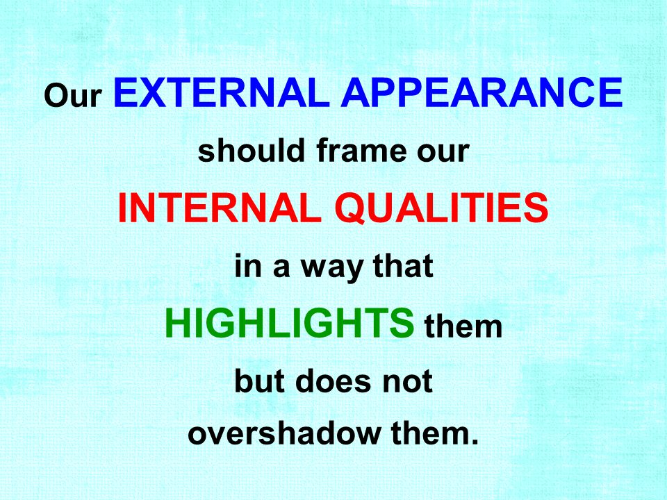 Our EXTERNAL APPEARANCE should frame our INTERNAL QUALITIES in a way that HIGHLIGHTS them but does not overshadow them.