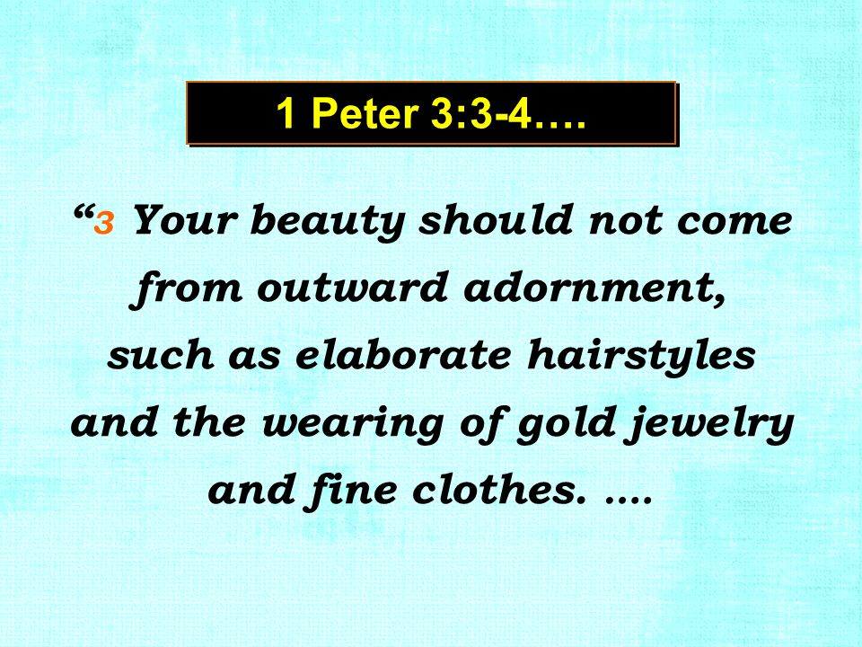 """ 3 Your beauty should not come from outward adornment, such as elaborate hairstyles and the wearing of gold jewelry and fine clothes. …. 1 Peter 3:3-"