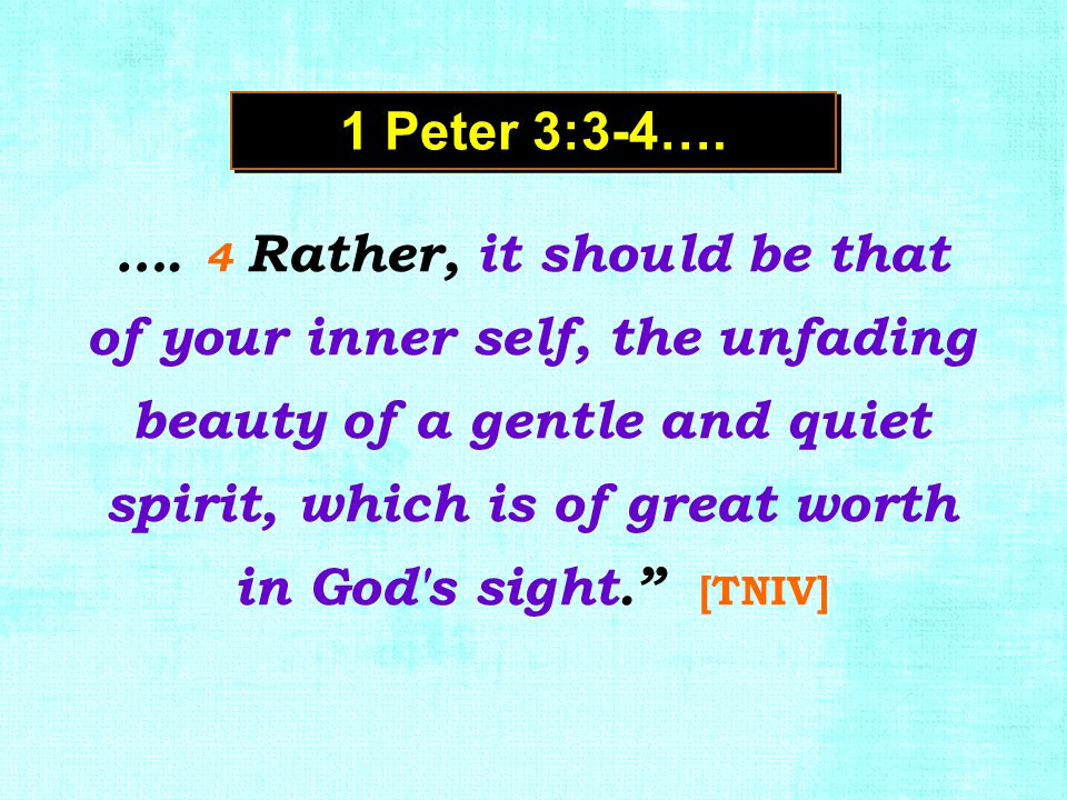 "…. 4 Rather, it should be that of your inner self, the unfading beauty of a gentle and quiet spirit, which is of great worth in God's sight."" [TNIV] 1"