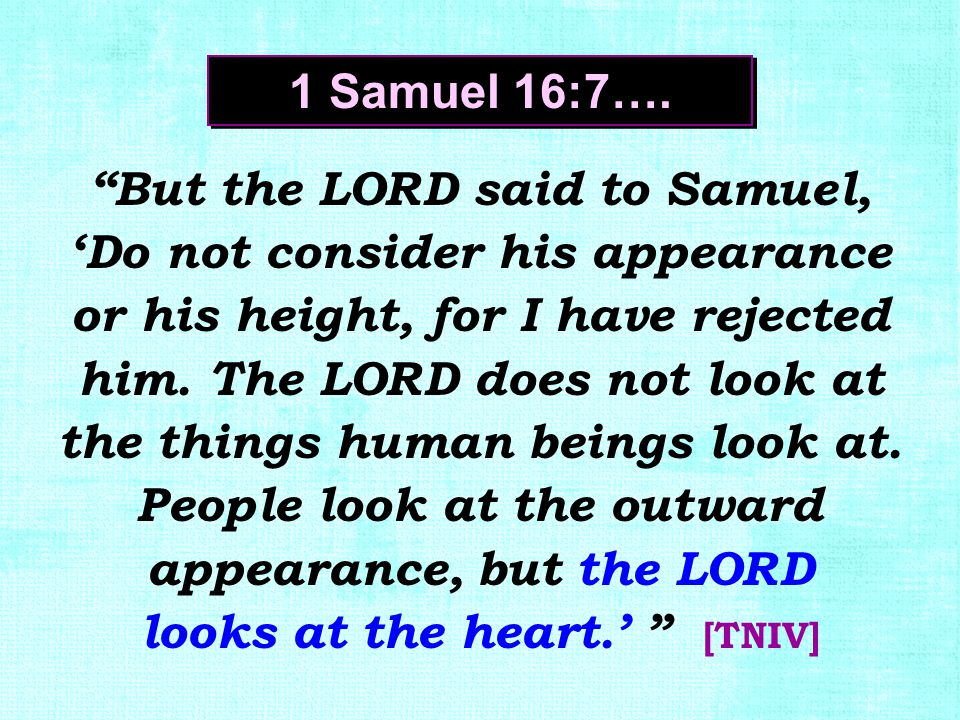 """But the LORD said to Samuel, 'Do not consider his appearance or his height, for I have rejected him. The LORD does not look at the things human being"
