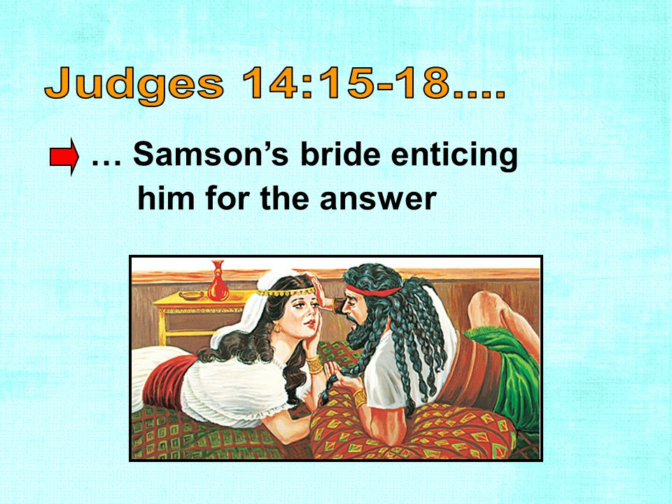 … Samson's bride enticing him for the answer