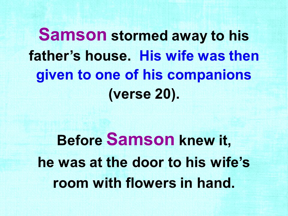 Samson stormed away to his father's house. His wife was then given to one of his companions (verse 20). Before Samson knew it, he was at the door to h