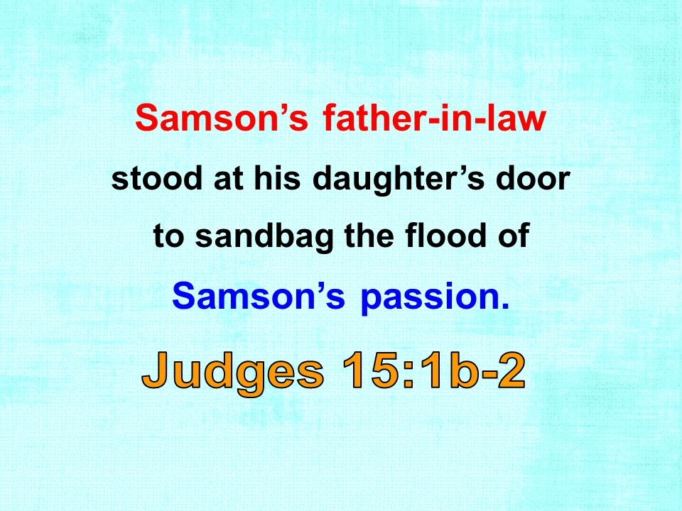 Samson's father-in-law stood at his daughter's door to sandbag the flood of Samson's passion.