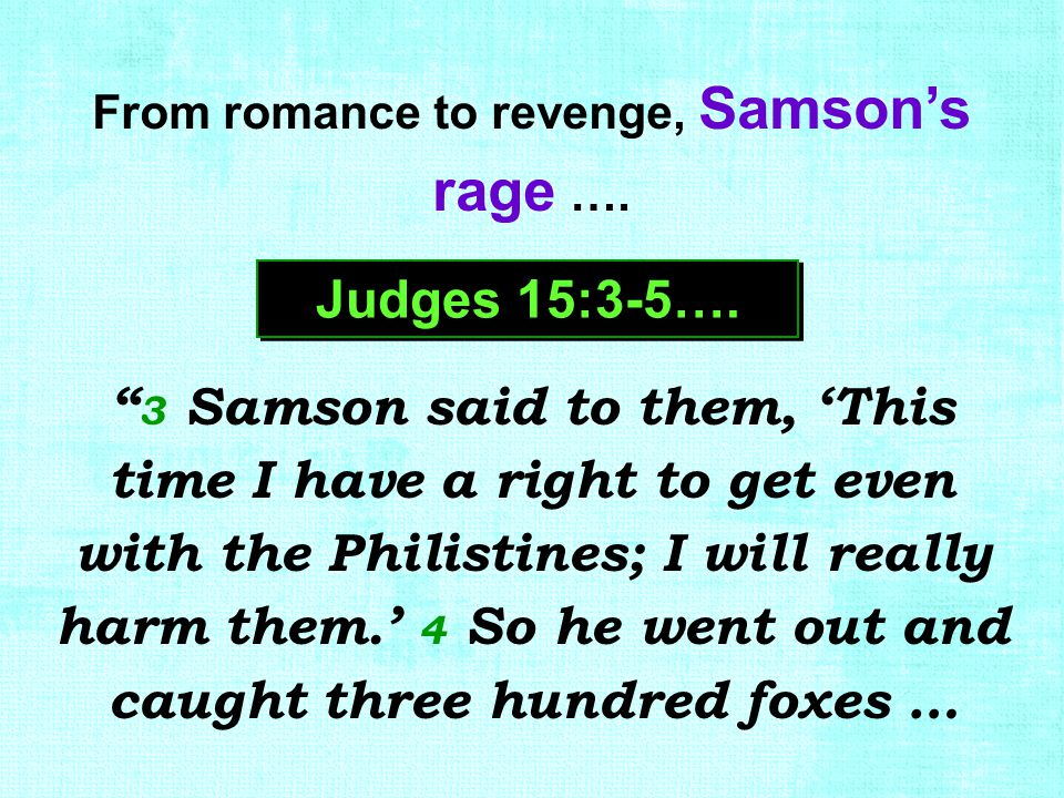 "From romance to revenge, Samson's rage …. Judges 15:3-5…. "" 3 Samson said to them, 'This time I have a right to get even with the Philistines; I will"