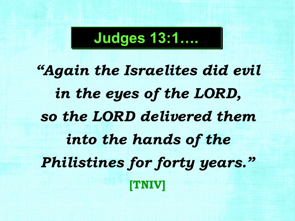 """Again the Israelites did evil in the eyes of the LORD, so the LORD delivered them into the hands of the Philistines for forty years."" [TNIV] Judges 1"