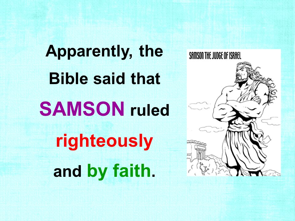 Apparently, the Bible said that SAMSON ruled righteously and by faith.