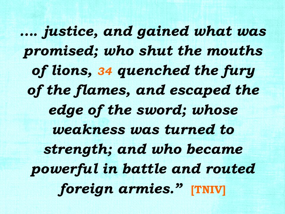 …. justice, and gained what was promised; who shut the mouths of lions, 34 quenched the fury of the flames, and escaped the edge of the sword; whose w