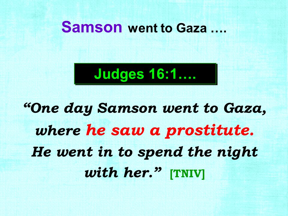 """One day Samson went to Gaza, where he saw a prostitute. He went in to spend the night with her."" [TNIV] Judges 16:1…. Samson went to Gaza …."