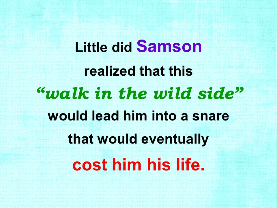 "Little did Samson realized that this ""walk in the wild side"" would lead him into a snare that would eventually cost him his life."