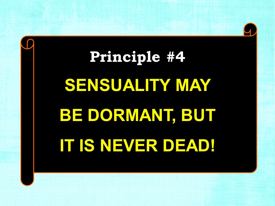 Principle #4 SENSUALITY MAY BE DORMANT, BUT IT IS NEVER DEAD! Principle #4 SENSUALITY MAY BE DORMANT, BUT IT IS NEVER DEAD!