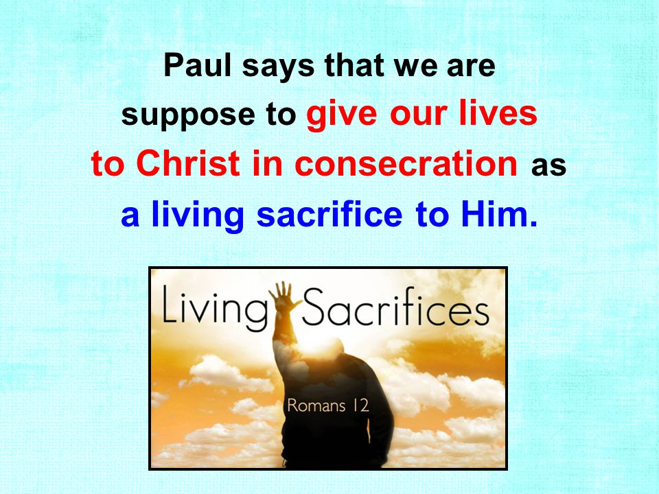 Paul says that we are suppose to give our lives to Christ in consecration as a living sacrifice to Him.