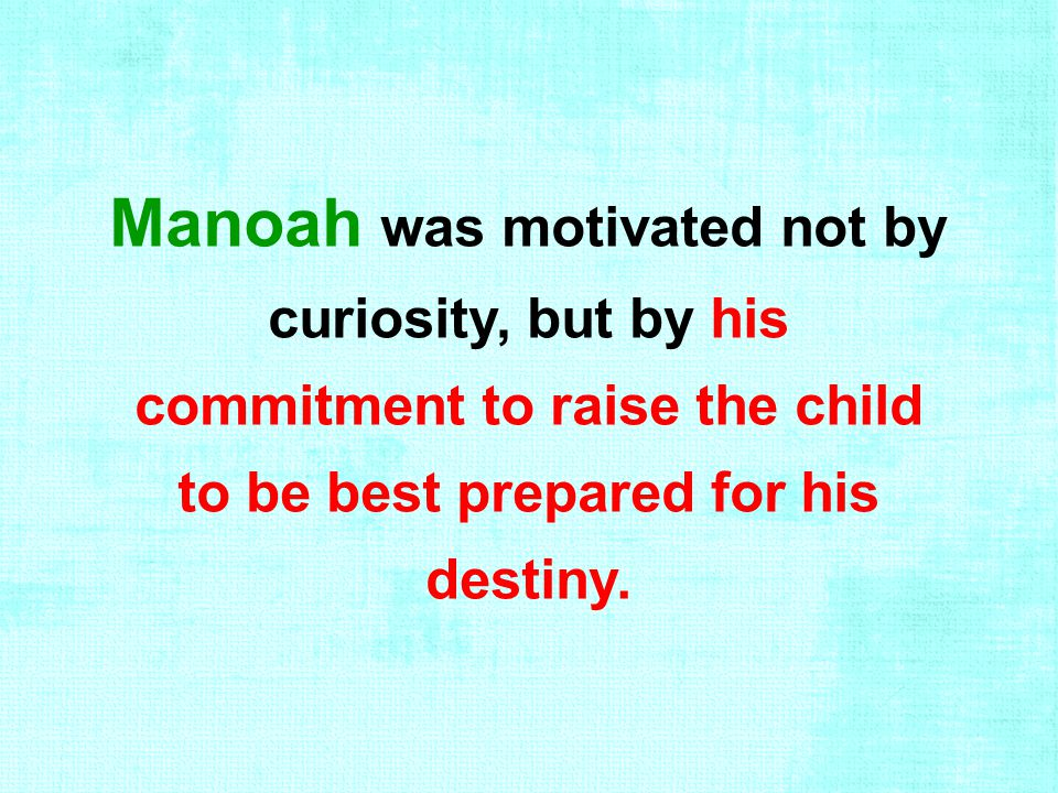 Manoah was motivated not by curiosity, but by his commitment to raise the child to be best prepared for his destiny.