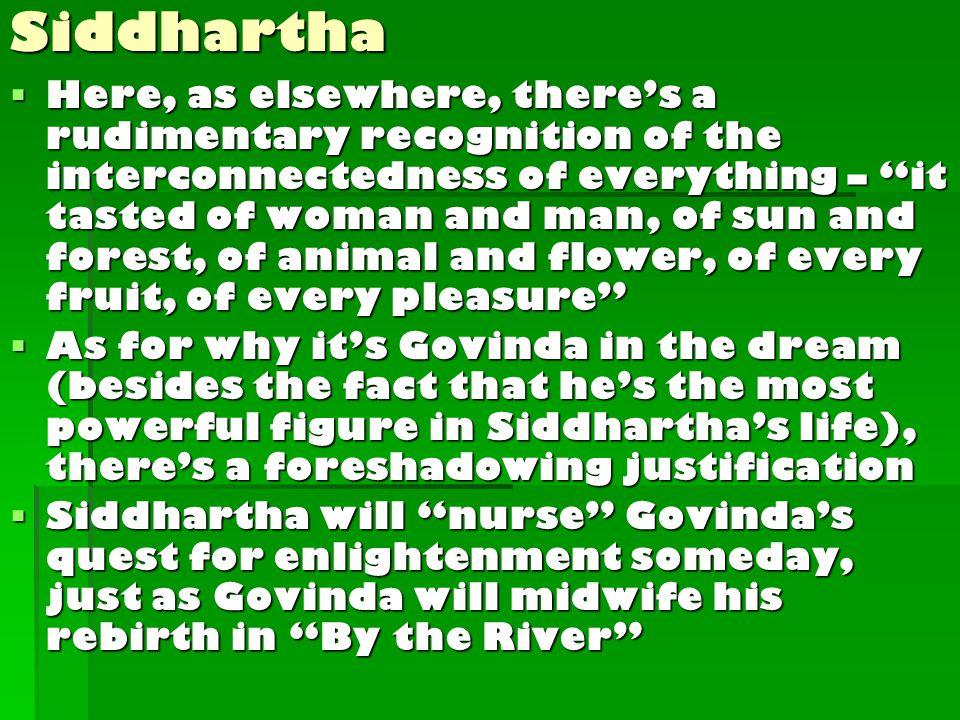  Here, as elsewhere, there's a rudimentary recognition of the interconnectedness of everything – it tasted of woman and man, of sun and forest, of animal and flower, of every fruit, of every pleasure  As for why it's Govinda in the dream (besides the fact that he's the most powerful figure in Siddhartha's life), there's a foreshadowing justification  Siddhartha will nurse Govinda's quest for enlightenment someday, just as Govinda will midwife his rebirth in By the River Siddhartha
