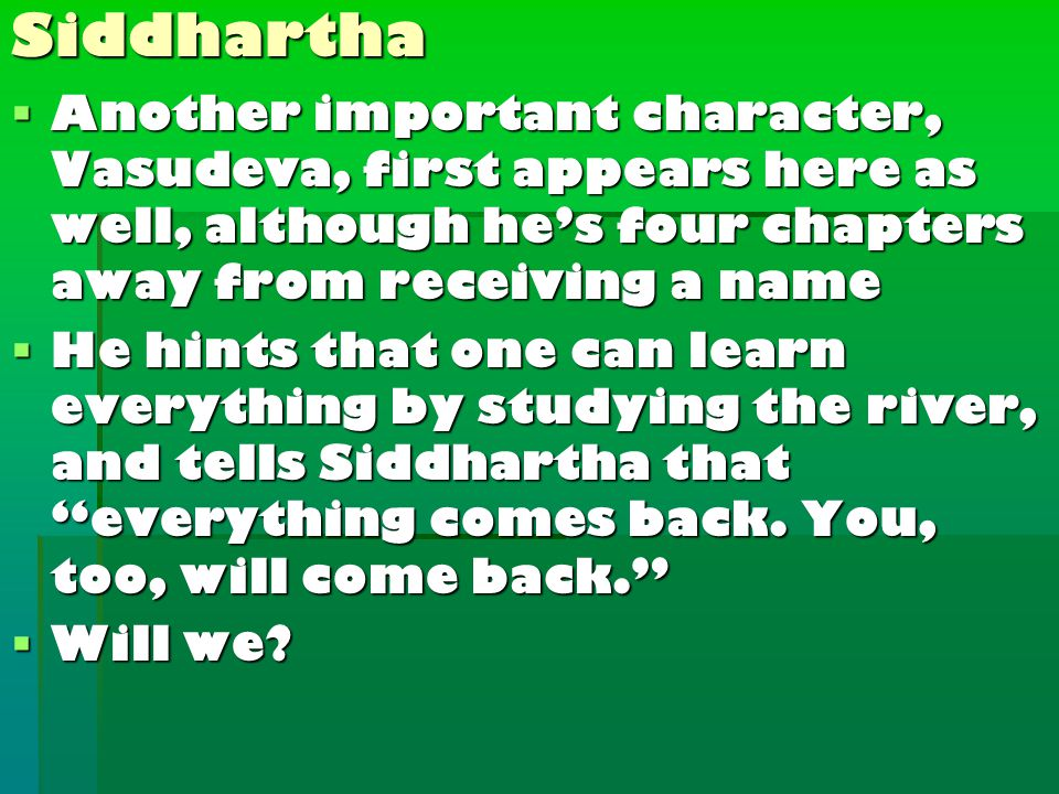  Another important character, Vasudeva, first appears here as well, although he's four chapters away from receiving a name  He hints that one can learn everything by studying the river, and tells Siddhartha that everything comes back.