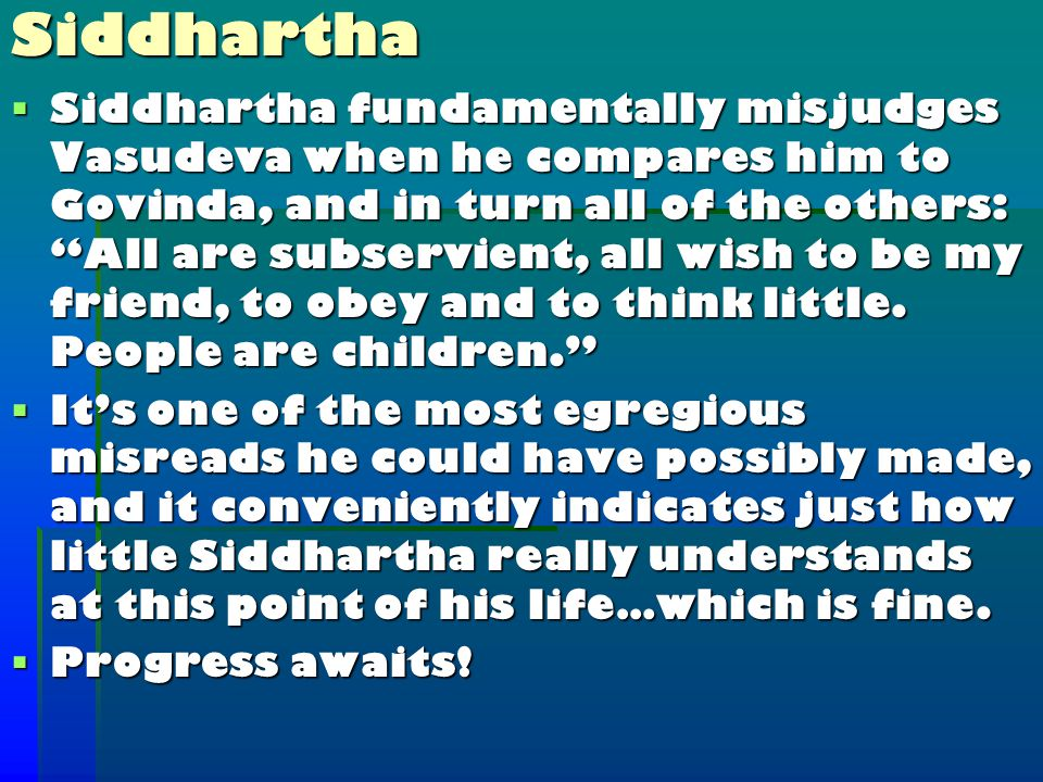  Siddhartha fundamentally misjudges Vasudeva when he compares him to Govinda, and in turn all of the others: All are subservient, all wish to be my friend, to obey and to think little.